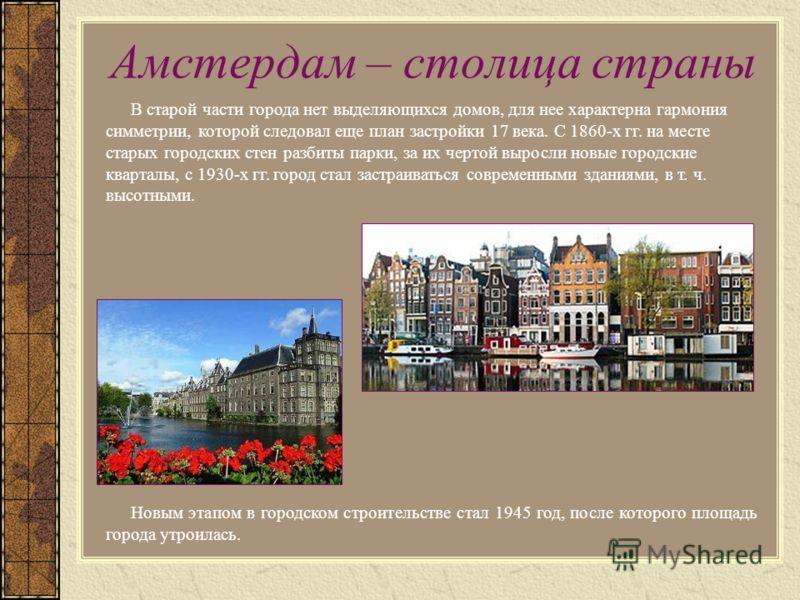 Амстердам – столица страны В старой части города нет выделяющихся домов, для нее характерна гармония симметрии, которой следовал еще план застройки 17 века. С 1860-х гг. на месте старых городских стен разбиты парки, за их чертой выросли новые городск
