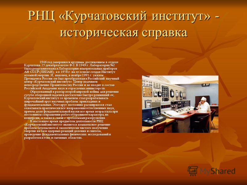 РНЦ «Курчатовский институт» - историческая справка 1946 год завершился крупным достижением в отделе Курчатова. 25 декабря в котле Ф-1 В 1949 г. Лаборатория 2 была реорганизована в Лабораторию измерительных приборов АН СССР (ЛИПАН), а в 1956 г. на ее