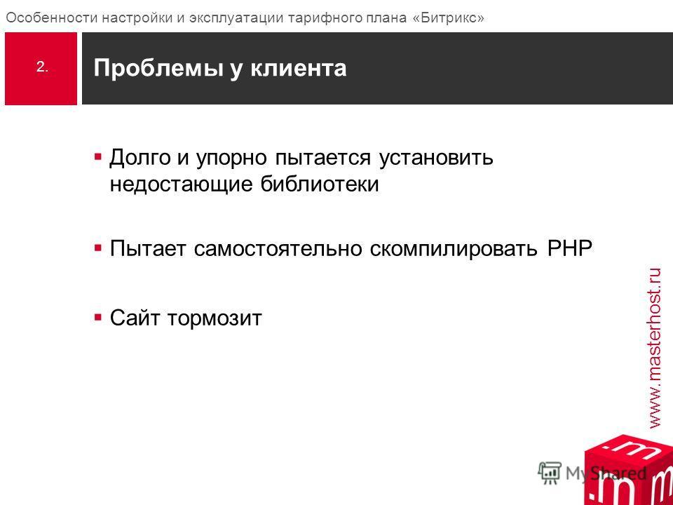 www.masterhost.ru Особенности настройки и эксплуатации тарифного плана «Битрикс» Проблемы у клиента Долго и упорно пытается установить недостающие библиотеки Пытает самостоятельно скомпилировать PHP Сайт тормозит 2.