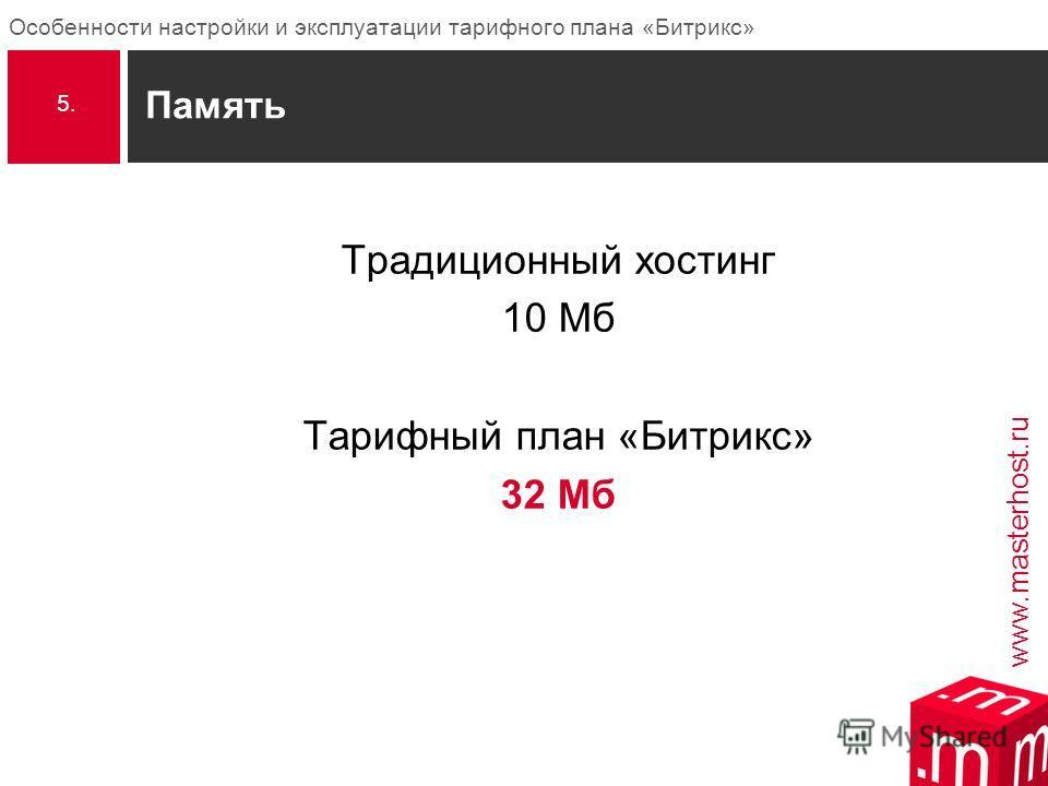 www.masterhost.ru Особенности настройки и эксплуатации тарифного плана «Битрикс» Память Традиционный хостинг 10 Мб Тарифный план «Битрикс» 32 Мб 5.