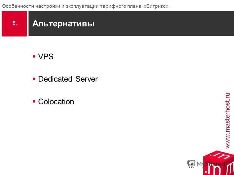 www.masterhost.ru Особенности настройки и эксплуатации тарифного плана «Битрикс» Альтернативы VPS Dedicated Server Colocation 8.