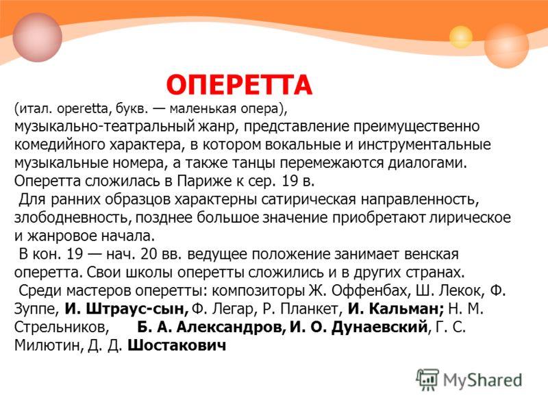 ОПЕРЕТТА (итал. operetta, букв. маленькая опера), музыкально-театральный жанр, представление преимущественно комедийного характера, в котором вокальные и инструментальные музыкальные номера, а также танцы перемежаются диалогами. Оперетта сложилась в