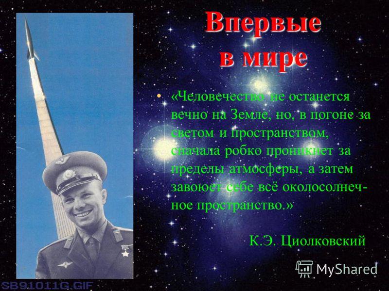 Впервые в мире «Человечество не останется вечно на Земле, но, в погоне за светом и пространством, сначала робко проникнет за пределы атмосферы, а затем завоюет себе всё околосолнеч- ное пространство.» К.Э. Циолковский