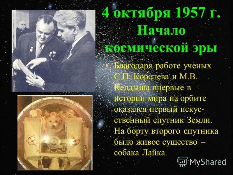 4 октября 1957 г. Начало космической эры Благодаря работе ученых С.П. Королева и М.В. Келдыша впервые в истории мира на орбите оказался первый искус- ственный спутник Земли. На борту второго спутника было живое существо – собака Лайка.