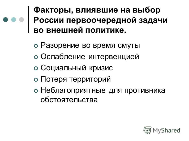 Факторы, влиявшие на выбор России первоочередной задачи во внешней политике. Разорение во время смуты Ослабление интервенцией Социальный кризис Потеря территорий Неблагоприятные для противника обстоятельства