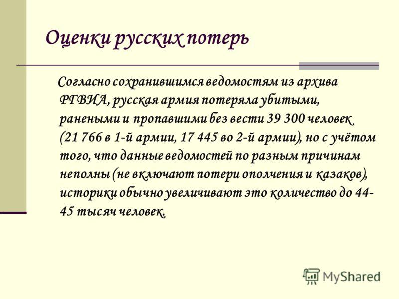 Оценки русских потерь Согласно сохранившимся ведомостям из архива РГВИА, русская армия потеряла убитыми, ранеными и пропавшими без вести 39 300 человек (21 766 в 1-й армии, 17 445 во 2-й армии), но с учётом того, что данные ведомостей по разным причи