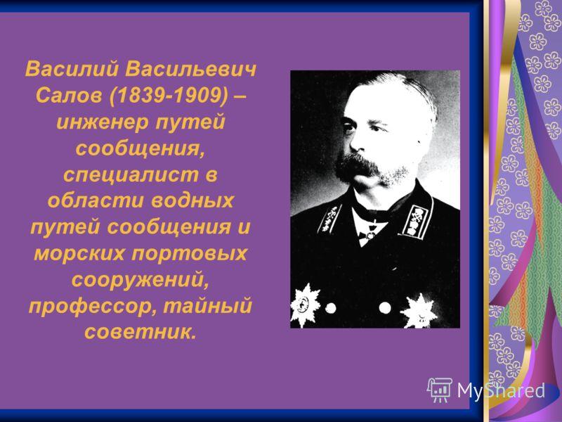 Василий Васильевич Салов (1839-1909) – инженер путей сообщения, специалист в области водных путей сообщения и морских портовых сооружений, профессор, тайный советник.