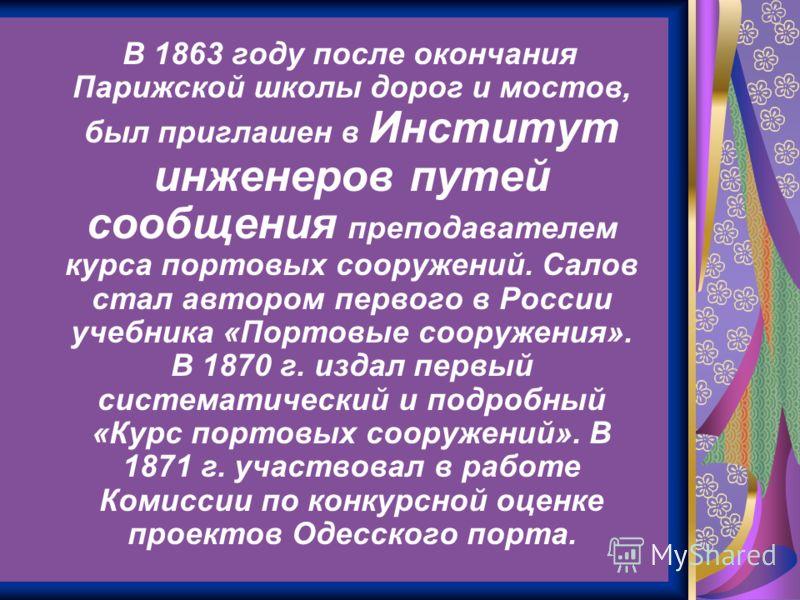 В 1863 году после окончания Парижской школы дорог и мостов, был приглашен в Институт инженеров путей сообщения преподавателем курса портовых сооружений. Салов стал автором первого в России учебника «Портовые сооружения». В 1870 г. издал первый систем