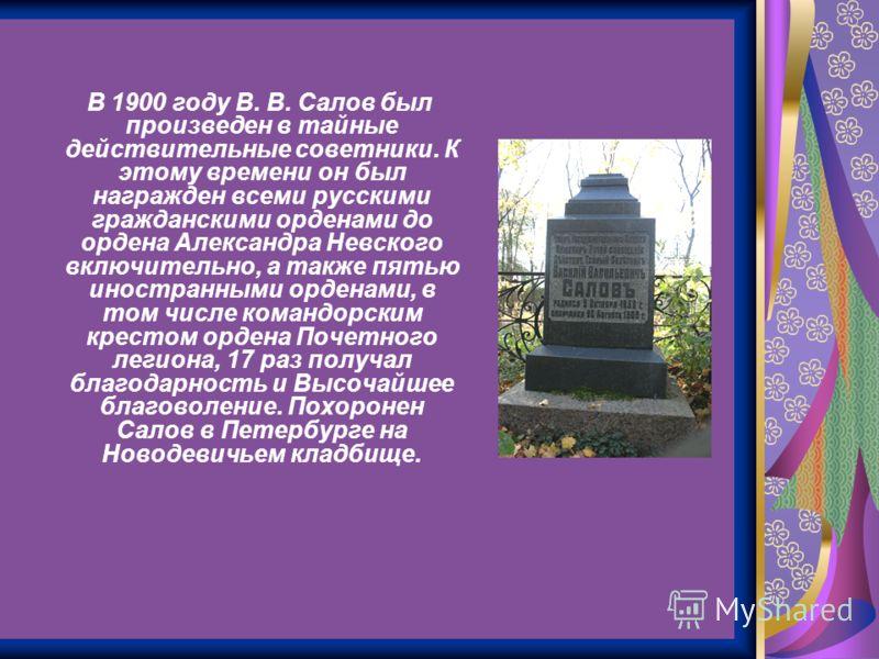 В 1900 году В. В. Салов был произведен в тайные действительные советники. К этому времени он был награжден всеми русскими гражданскими орденами до ордена Александра Невского включительно, а также пятью иностранными орденами, в том числе командорским