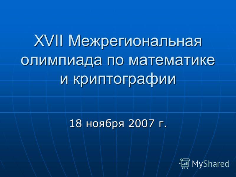 XVII Межрегиональная олимпиада по математике и криптографии 18 ноября 2007 г.
