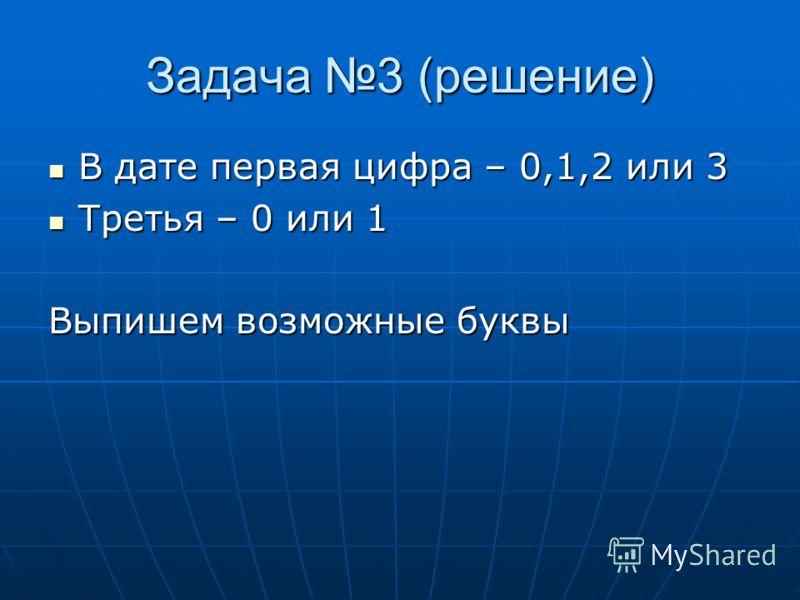 Задача 3 (решение) В дате первая цифра – 0,1,2 или 3 В дате первая цифра – 0,1,2 или 3 Третья – 0 или 1 Третья – 0 или 1 Выпишем возможные буквы
