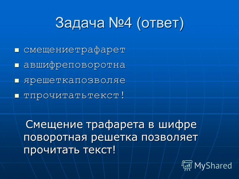 Задача 4 (ответ) смещениетрафарет смещениетрафарет авшифреповоротна авшифреповоротна ярешеткапозволяе ярешеткапозволяе тпрочитатьтекст! тпрочитатьтекст! Смещение трафарета в шифре поворотная решетка позволяет прочитать текст! Смещение трафарета в шиф