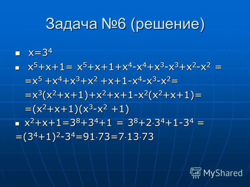 Задача 6 (решение) x=3 4 x=3 4 x 5 +x+1= x 5 +x+1+x 4 -x 4 +x 3 -x 3 +x 2 -x 2 = x 5 +x+1= x 5 +x+1+x 4 -x 4 +x 3 -x 3 +x 2 -x 2 = =x 5 +x 4 +x 3 +x 2 +x+1-x 4 -x 3 -x 2 = =x 3 (x 2 +x+1)+x 2 +x+1-x 2 (x 2 +x+1)= =(x 2 +x+1)(x 3 -x 2 +1) x 2 +x+1=3 8