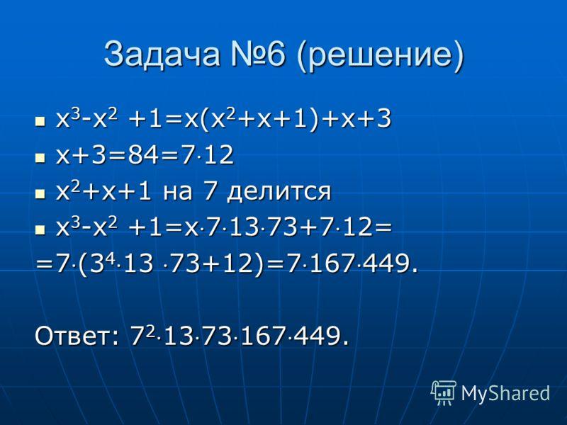 Задача 6 (решение) x 3 -x 2 +1=x(x 2 +x+1)+x+3 x 3 -x 2 +1=x(x 2 +x+1)+x+3 x+3=84=712 x+3=84=712 x 2 +x+1 на 7 делится x 2 +x+1 на 7 делится x 3 -x 2 +1=x71373+712= x 3 -x 2 +1=x71373+712= =7(3 413 73+12)=7167449. Ответ: 7 21373167449.