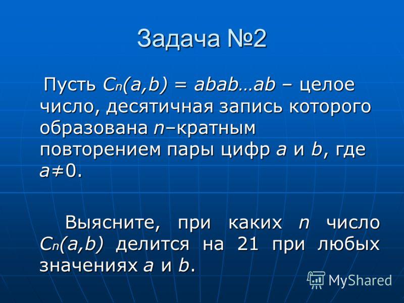 Задача 2 Пусть C n (a,b) = abab…ab – целое число, десятичная запись которого образована n–кратным повторением пары цифр a и b, где a0. Пусть C n (a,b) = abab…ab – целое число, десятичная запись которого образована n–кратным повторением пары цифр a и