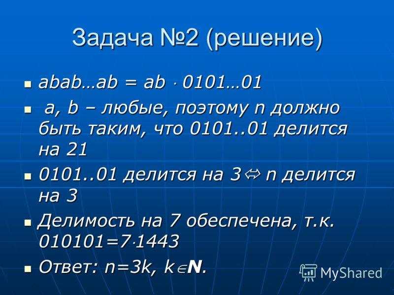 Задача 2 (решение) abab…ab = ab 0101…01 abab…ab = ab 0101…01 a, b – любые, поэтому n должно быть таким, что 0101..01 делится на 21 a, b – любые, поэтому n должно быть таким, что 0101..01 делится на 21 0101..01 делится на 3 n делится на 3 0101..01 дел