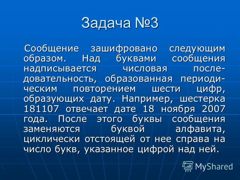 Задача 3 Сообщение зашифровано следующим образом. Над буквами сообщения надписывается числовая после- довательность, образованная периоди- ческим повторением шести цифр, образующих дату. Например, шестерка 181107 отвечает дате 18 ноября 2007 года. По