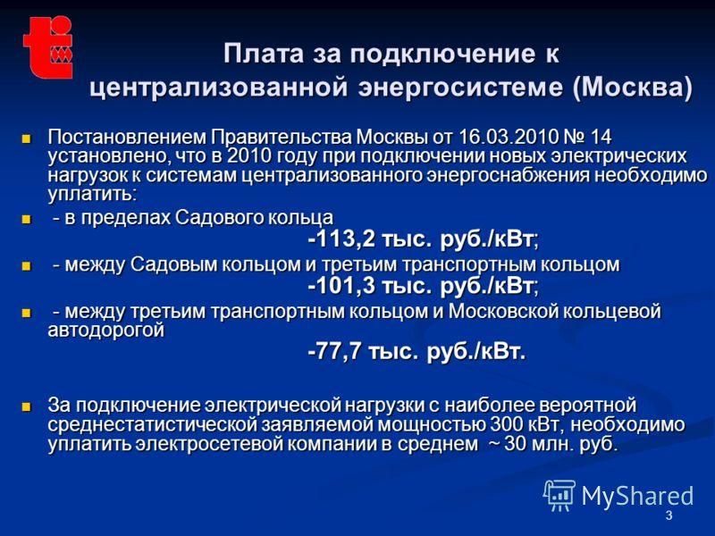 3 Плата за подключение к централизованной энергосистеме (Москва) Постановлением Правительства Москвы от 16.03.2010 14 установлено, что в 2010 году при подключении новых электрических нагрузок к системам централизованного энергоснабжения необходимо уп