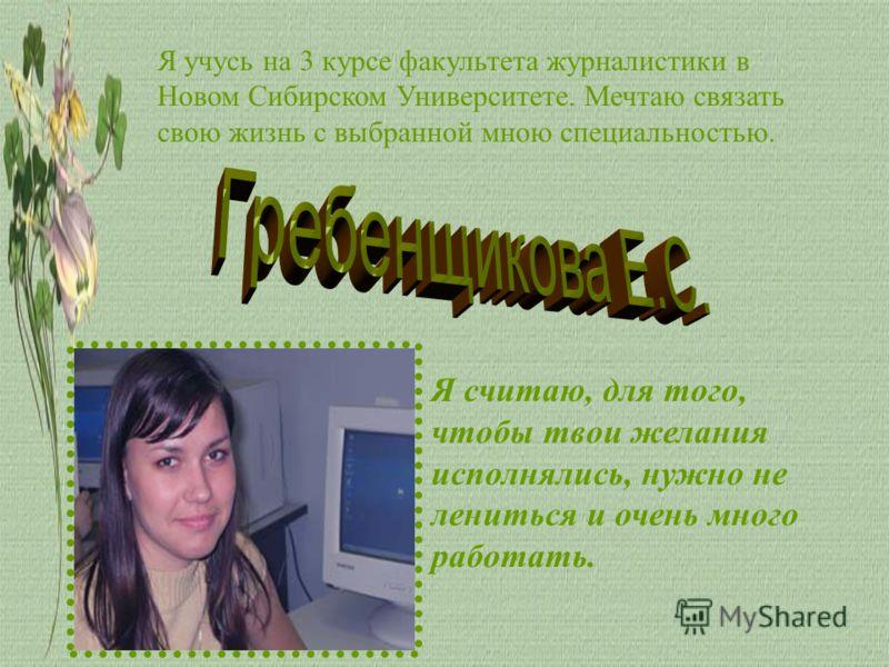 Я учусь на 3 курсе факультета журналистики в Новом Сибирском Университете. Мечтаю связать свою жизнь с выбранной мною специальностью. Я считаю, для того, чтобы твои желания исполнялись, нужно не лениться и очень много работать. Г