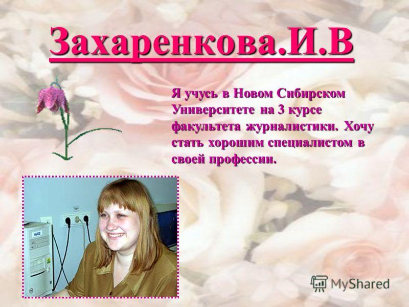 Захаренкова.И.В Я учусь в Новом Сибирском Университете на 3 курсе факультета журналистики. Хочу стать хорошим специалистом в своей профессии.