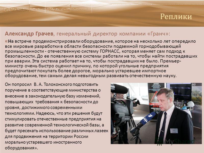 Реплики Александр Грачев, генеральный директор компании « Гранч »: « На встрече продемонстрировали оборудование, которое на несколько лет опередило все мировые разработки в области безопасности подземной горнодобывающей промышленности - отечественную
