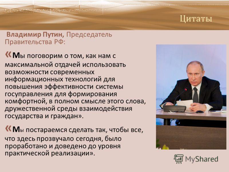 Цитаты Владимир Путин, Председатель Правительства РФ : « М ы поговорим о том, как нам с максимальной отдачей использовать возможности современных информационных технологий для повышения эффективности системы госуправления для формирования комфортной,