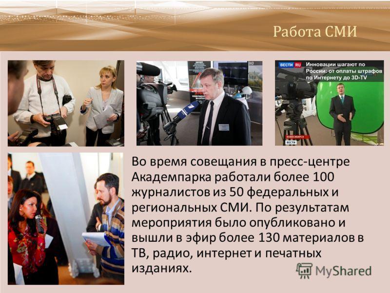 Работа СМИ Во время совещания в пресс - центре Академпарка работали более 100 журналистов из 50 федеральных и региональных СМИ. По результатам мероприятия было опубликовано и вышли в эфир более 130 материалов в ТВ, радио, интернет и печатных изданиях