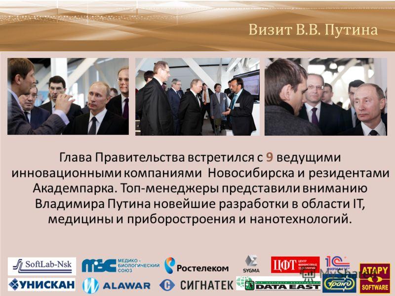 Визит В.В. Путина Глава Правительства встретился с 9 ведущими инновационными компаниями Новосибирска и резидентами Академпарка. Топ - менеджеры представили вниманию Владимира Путина новейшие разработки в области IT, медицины и приборостроения и нанот