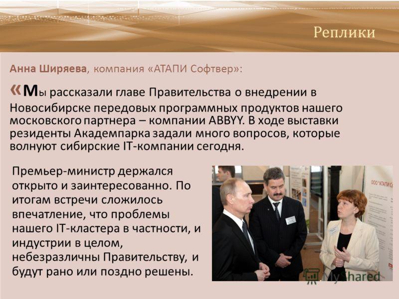 Реплики Анна Ширяева, компания « АТАПИ Софтвер »: « М ы рассказали главе Правительства о внедрении в Новосибирске передовых программных продуктов нашего московского партнера – компании ABBYY. В ходе выставки резиденты Академпарка задали много вопросо