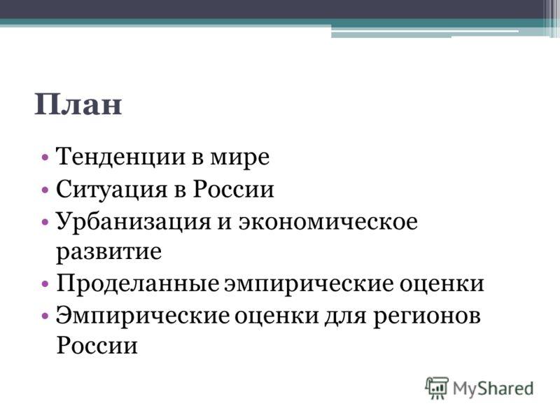План Тенденции в мире Ситуация в России Урбанизация и экономическое развитие Проделанные эмпирические оценки Эмпирические оценки для регионов России