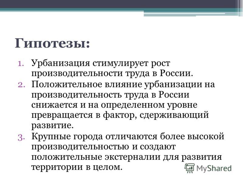 Гипотезы: 1.Урбанизация стимулирует рост производительности труда в России. 2.Положительное влияние урбанизации на производительность труда в России снижается и на определенном уровне превращается в фактор, сдерживающий развитие. 3.Крупные города отл