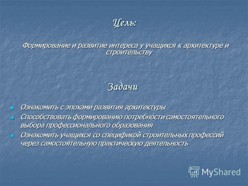 Цель: Формирование и развитие интереса у учащихся к архитектуре и строительству Формирование и развитие интереса у учащихся к архитектуре и строительству Задачи Ознакомить с эпохами развития архитектуры Ознакомить с эпохами развития архитектуры Спосо