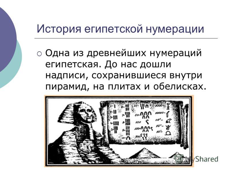 История египетской нумерации Одна из древнейших нумераций египетская. До нас дошли надписи, сохранившиеся внутри пирамид, на плитах и обелисках.