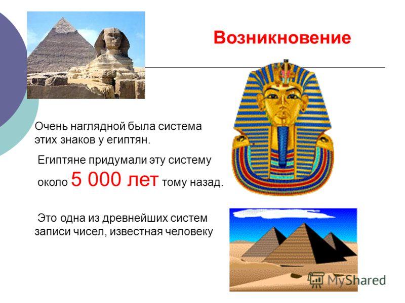 Очень наглядной была система этих знаков у египтян. Египтяне придумали эту систему около 5 000 лет тому назад. Это одна из древнейших систем записи чисел, известная человеку Возникновение