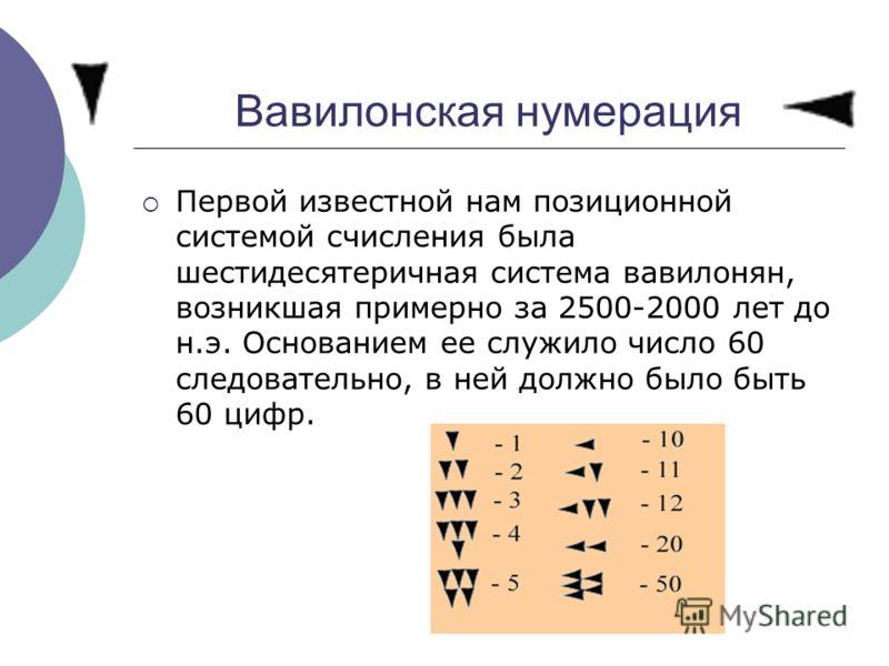 Вавилонская нумерация Первой известной нам позиционной системой счисления была шестидесятеричная система вавилонян, возникшая примерно за 2500-2000 лет до н.э. Основанием ее служило число 60 следовательно, в ней должно было быть 60 цифр.