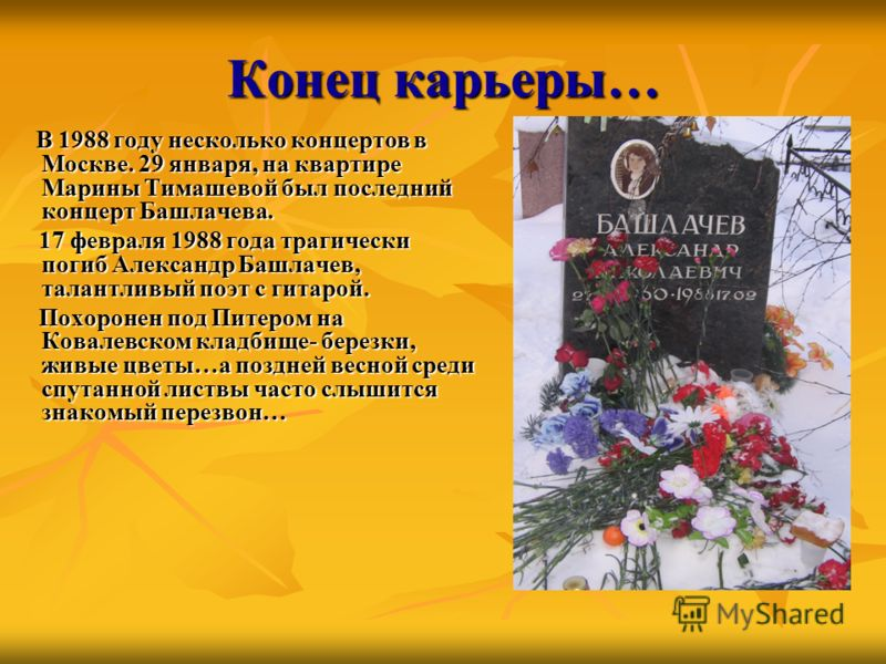 Конец карьеры… В 1988 году несколько концертов в Москве. 29 января, на квартире Марины Тимашевой был последний концерт Башлачева. В 1988 году несколько концертов в Москве. 29 января, на квартире Марины Тимашевой был последний концерт Башлачева. 17 фе