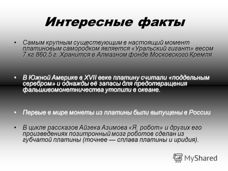 Интересные факты Самым крупным существующим в настоящий момент платиновым самородком является «Уральский гигант» весом 7 кг 860,5 г. Хранится в Алмазном фонде Московского Кремля.Самым крупным существующим в настоящий момент платиновым самородком явля