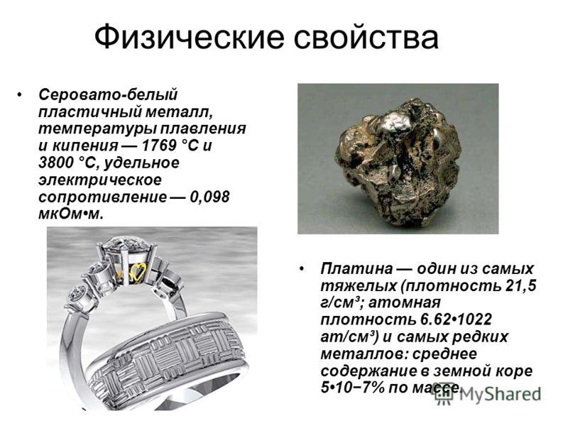 Физические свойства Серовато-белый пластичный металл, температуры плавления и кипения 1769 °C и 3800 °C, удельное электрическое сопротивление 0,098 мкОмм. Платина один из самых тяжелых (плотность 21,5 г/см³; атомная плотность 6.621022 ат/см³) и самых