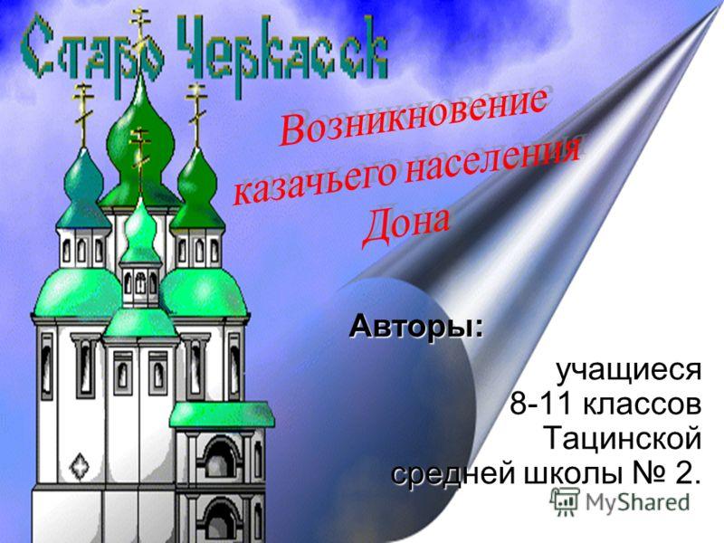 Авторы: учащиеся 8-11 классов Тацинской средней школы 2.