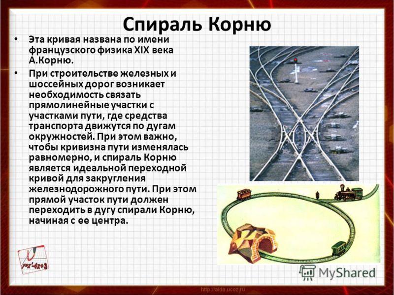 Спираль Корню Эта кривая названа по имени французского физика XIX века А.Корню. При строительстве железных и шоссейных дорог возникает необходимость связать прямолинейные участки с участками пути, где средства транспорта движутся по дугам окружностей