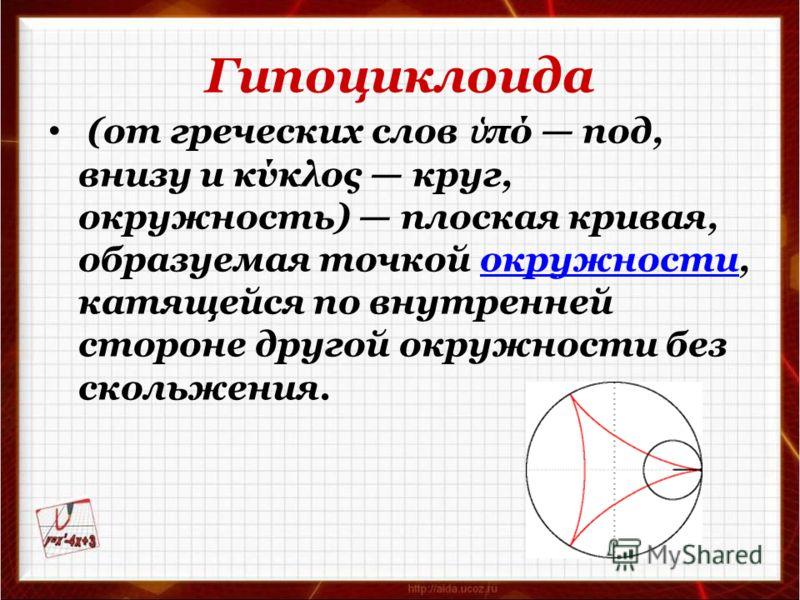 Гипоциклоида (от греческих слов πό под, внизу и κύκλος круг, окружность) плоская кривая, образуемая точкой окружности, катящейся по внутренней стороне другой окружности без скольжения.окружности