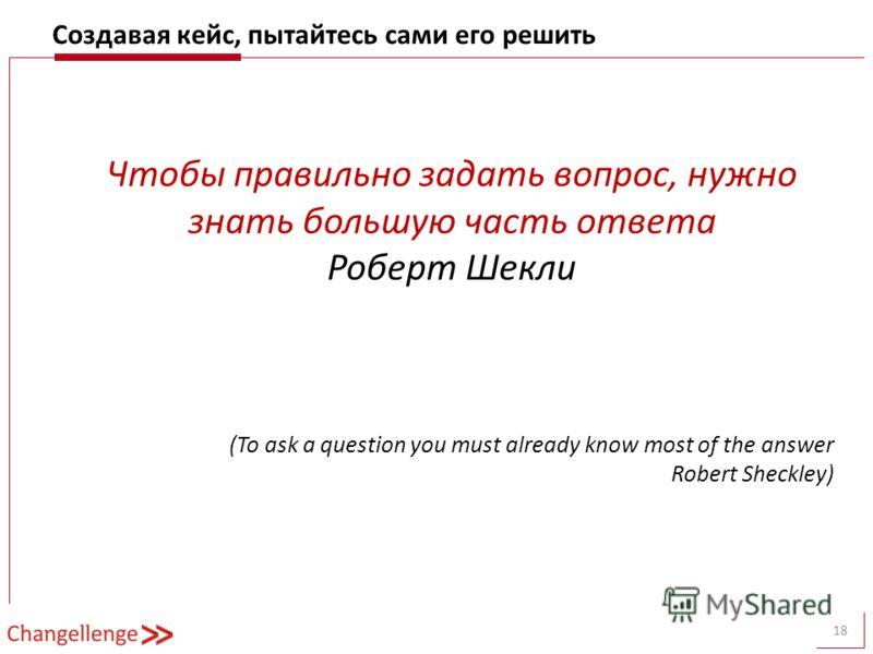 Создавая кейс, пытайтесь сами его решить 18 Чтобы правильно задать вопрос, нужно знать большую часть ответа Роберт Шекли (To ask a question you must already know most of the answer Robert Sheckley)