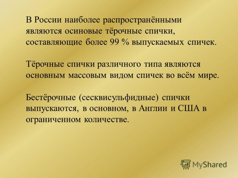 В России наиболее распространёнными являются осиновые тёрочные спички, составляющие более 99 % выпускаемых спичек. Тёрочные спички различного типа являются основным массовым видом спичек во всём мире. Бестёрочные (сесквисульфидные) спички выпускаются