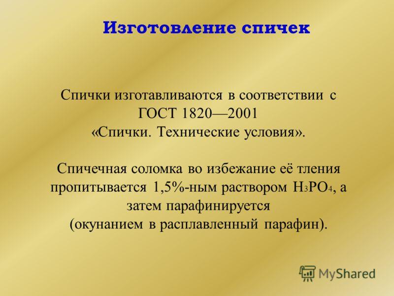 Изготовление спичек Спички изготавливаются в соответствии с ГОСТ 18202001 «Спички. Технические условия». Спичечная соломка во избежание её тления пропитывается 1,5%-ным раствором Н 3 РО 4, а затем парафинируется (окунанием в расплавленный парафин).