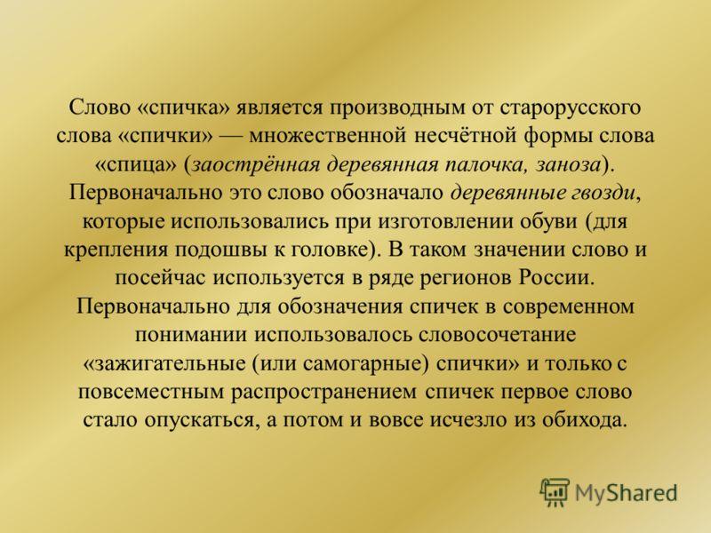 Слово «спичка» является производным от старорусского слова «спички» множественной несчётной формы слова «спица» (заострённая деревянная палочка, заноза). Первоначально это слово обозначало деревянные гвозди, которые использовались при изготовлении об