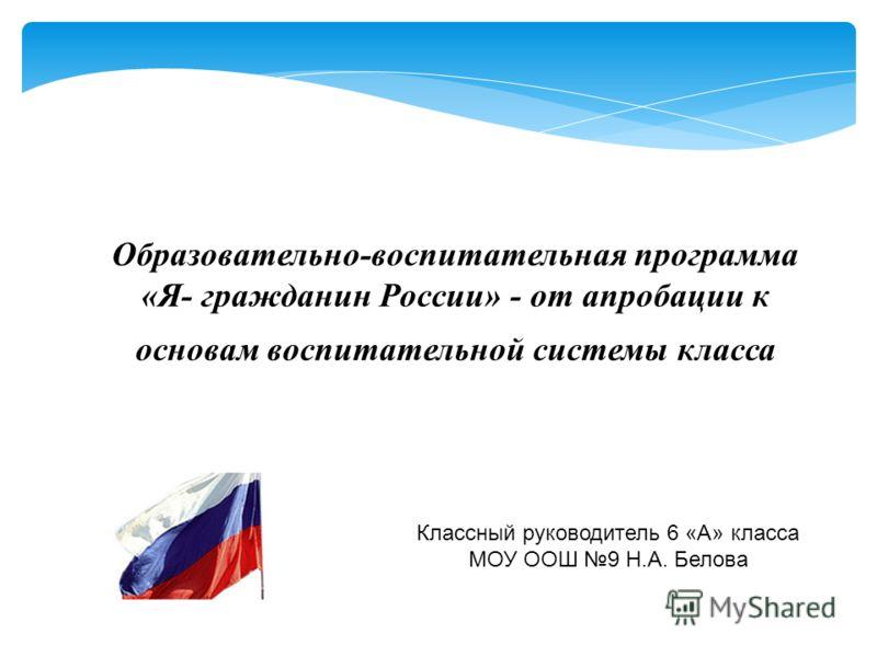 Образовательно-воспитательная программа «Я- гражданин России» - от апробации к основам воспитательной системы класса Классный руководитель 6 «А» класса МОУ ООШ 9 Н.А. Белова