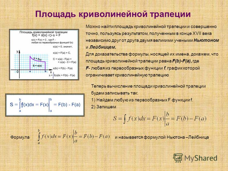 Площадь криволинейной трапеции Можно найти площадь криволинейной трапеции и совершенно точно, пользуясь результатом, полученным в конце XVII века независимо друг от друга двумя великими учеными Ньютоном и Лейбницем. Для доказательства формулы, носяще