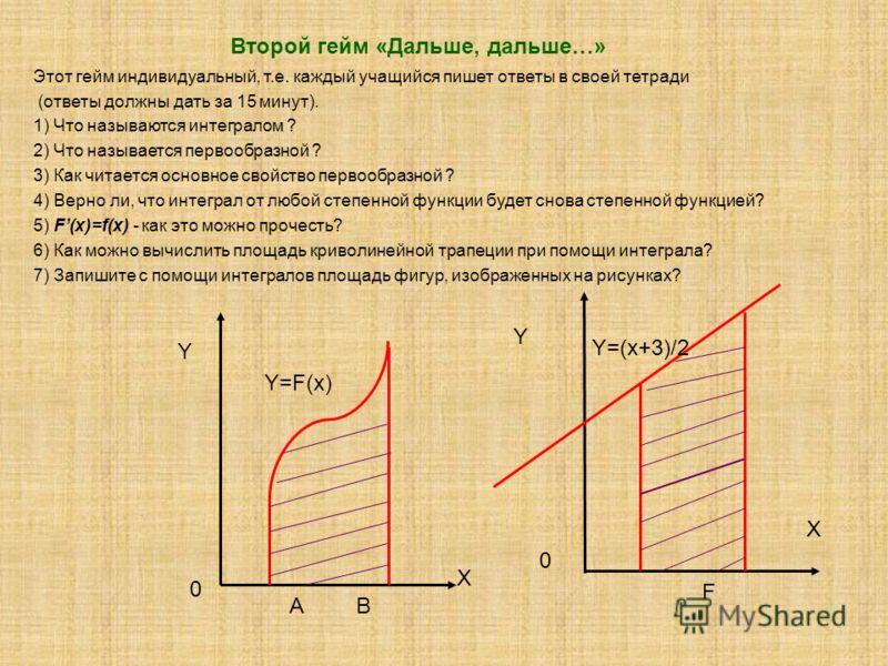 Второй гейм «Дальше, дальше…» Этот гейм индивидуальный, т.е. каждый учащийся пишет ответы в своей тетради (ответы должны дать за 15 минут). 1) Что называются интегралом ? 2) Что называется первообразной ? 3) Как читается основное свойство первообразн