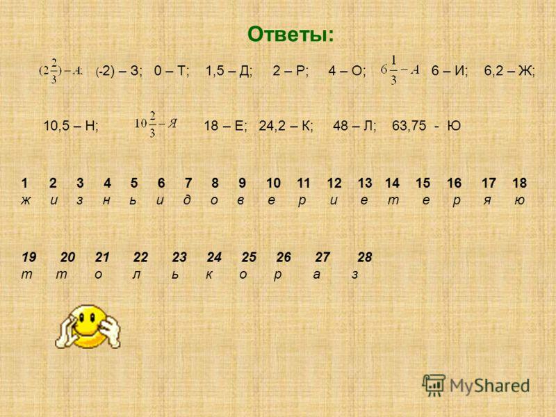 Ответы: (- 2) – З; 0 – Т; 1,5 – Д; 2 – Р; 4 – О; 6 – И; 6,2 – Ж; 9 – Ь; 10,5 – Н; 18 – Е; 24,2 – К; 48 – Л; 63,75 - Ю 1 2 3 4 5 6 7 8 9 10 11 12 13 14 15 16 17 18 ж и з н ь и д о в е р и е т е р я ю 19 20 21 22 23 24 25 26 27 28 т т о л ь к о р а з