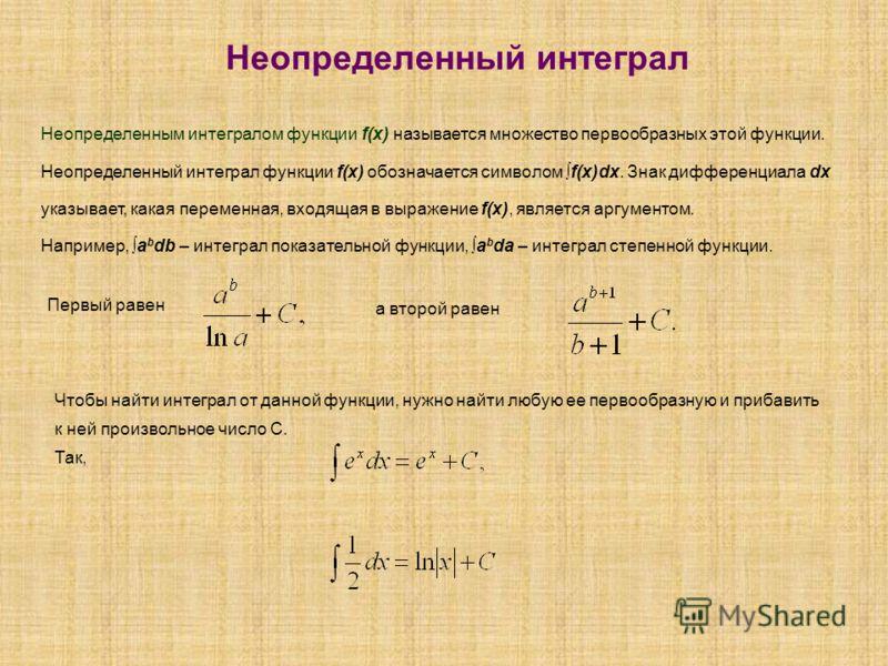 Неопределенный интеграл Неопределенным интегралом функции f(x) называется множество первообразных этой функции. Неопределенный интеграл функции f(x) обозначается символом f(x)dx. Знак дифференциала dx указывает, какая переменная, входящая в выражение